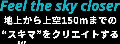 """地上から上空150mまでの""""スキマ""""をクリエイトする"""